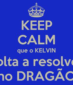 Poster: KEEP CALM que o KELVIN volta a resolver no DRAGÃO