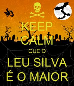 Poster: KEEP CALM QUE O LEU SILVA É O MAIOR