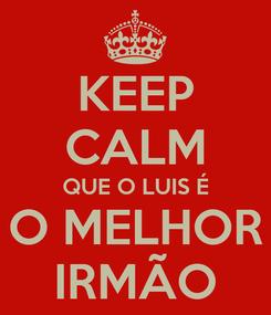 Poster: KEEP CALM QUE O LUIS É O MELHOR IRMÃO