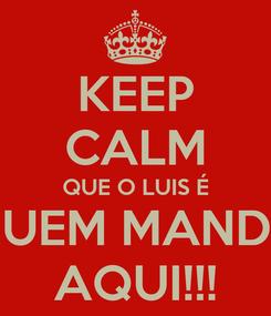 Poster: KEEP CALM QUE O LUIS É QUEM MANDA AQUI!!!
