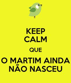 Poster: KEEP CALM QUE O MARTIM AINDA NÃO NASCEU