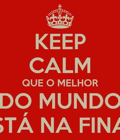 Poster: KEEP CALM QUE O MELHOR DO MUNDO ESTÁ NA FINAL