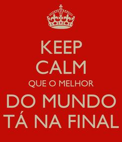 Poster: KEEP CALM QUE O MELHOR DO MUNDO TÁ NA FINAL