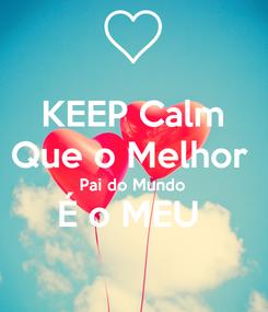 Poster: KEEP Calm Que o Melhor  Pai do Mundo  É o MEU