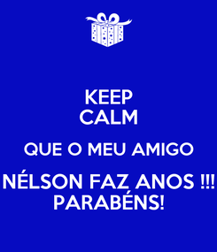 Poster: KEEP CALM QUE O MEU AMIGO NÉLSON FAZ ANOS !!! PARABÉNS!