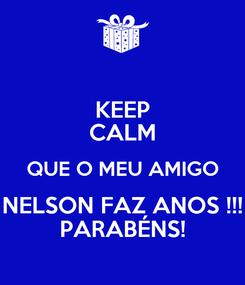 Poster: KEEP CALM QUE O MEU AMIGO NELSON FAZ ANOS !!! PARABÉNS!