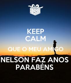 Poster: KEEP CALM QUE O MEU AMIGO NELSON FAZ ANOS  PARABÉNS
