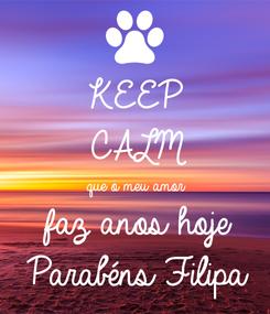 Poster: KEEP CALM que o meu amor faz anos hoje Parabéns Filipa