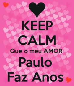 Poster: KEEP CALM Que o meu AMOR  Paulo  Faz Anos