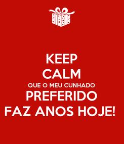 Poster: KEEP CALM QUE O MEU CUNHADO PREFERIDO FAZ ANOS HOJE!