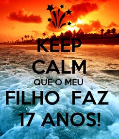 Poster: KEEP CALM QUE O MEU  FILHO  FAZ  17 ANOS!