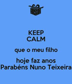 Poster: KEEP CALM que o meu filho hoje faz anos Parabéns Nuno Teixeira