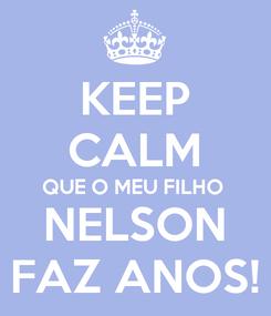 Poster: KEEP CALM QUE O MEU FILHO NELSON FAZ ANOS!