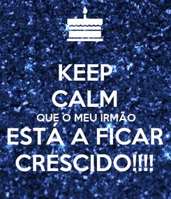 Poster: KEEP CALM QUE O MEU IRMÃO ESTÁ A FICAR CRESCIDO!!!!