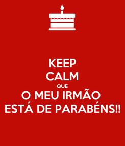 Poster: KEEP CALM QUE O MEU IRMÃO  ESTÁ DE PARABÉNS!!