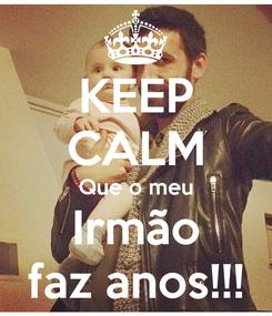 Poster: KEEP CALM Que o meu Irmão faz anos!!!