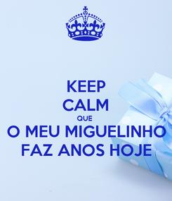 Poster: KEEP CALM QUE  O MEU MIGUELINHO FAZ ANOS HOJE