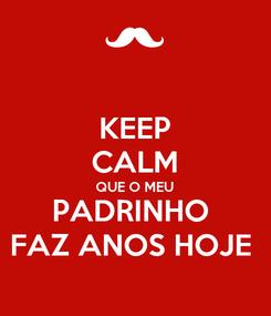 Poster: KEEP CALM QUE O MEU PADRINHO  FAZ ANOS HOJE