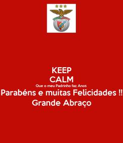 Poster: KEEP CALM Que o meu Padrinho faz Anos  Parabéns e muitas Felicidades !! Grande Abraço