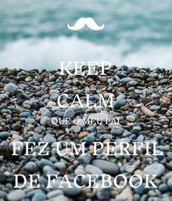 Poster: KEEP CALM QUE O MEU PAI  FEZ UM PERFIL DE FACEBOOK