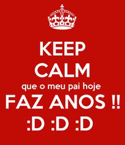 Poster: KEEP CALM que o meu pai hoje  FAZ ANOS !! :D :D :D