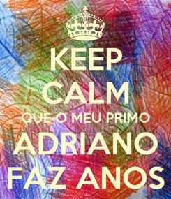 Poster: KEEP CALM QUE O MEU PRIMO ADRIANO FAZ ANOS