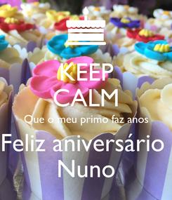 Poster: KEEP CALM Que o meu primo faz anos Feliz aniversário  Nuno