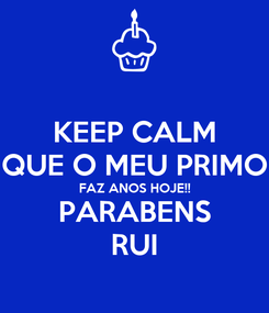 Poster: KEEP CALM QUE O MEU PRIMO FAZ ANOS HOJE!! PARABENS RUI