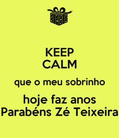 Poster: KEEP CALM que o meu sobrinho hoje faz anos Parabéns Zé Teixeira