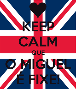 Poster: KEEP CALM QUE O MIGUEL É FIXE!
