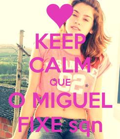 Poster: KEEP CALM QUE O MIGUEL FIXE sqn