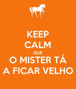 Poster: KEEP CALM QUE O MISTER TÁ A FICAR VELHO