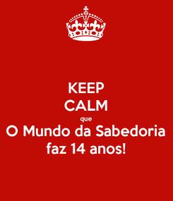 Poster: KEEP CALM que O Mundo da Sabedoria faz 14 anos!