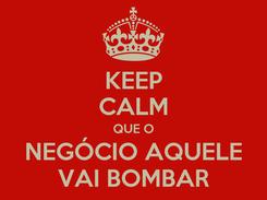 Poster: KEEP CALM QUE O NEGÓCIO AQUELE VAI BOMBAR