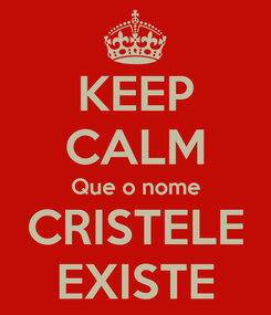 Poster: KEEP CALM Que o nome CRISTELE EXISTE