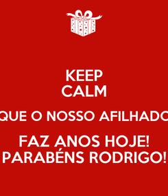 Poster: KEEP CALM QUE O NOSSO AFILHADO FAZ ANOS HOJE! PARABÉNS RODRIGO!