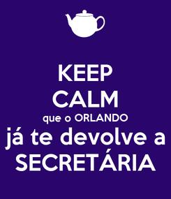 Poster: KEEP CALM que o ORLANDO já te devolve a SECRETÁRIA