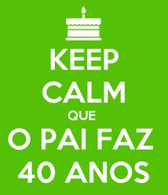 Poster: KEEP CALM QUE  O PAI FAZ  40 ANOS