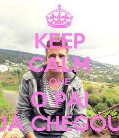 Poster: KEEP CALM QUE O PAI JÁ CHEGOU