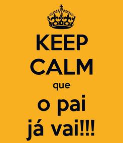 Poster: KEEP CALM que o pai já vai!!!