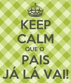 Poster: KEEP CALM QUE O  PAIS JÁ LÁ VAI!
