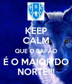 Poster: KEEP CALM QUE O PAPÃO  É O MAIOR DO  NORTE!!!