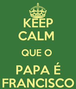 Poster: KEEP CALM  QUE O  PAPA É FRANCISCO