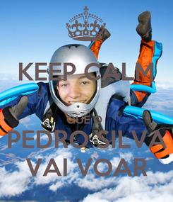 Poster: KEEP CALM  QUE O  PEDRO SILVA VAI VOAR