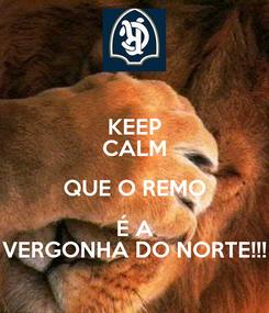 Poster: KEEP CALM QUE O REMO  É A  VERGONHA DO NORTE!!!