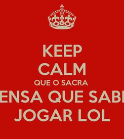 Poster: KEEP CALM QUE O SACRA  PENSA QUE SABE  JOGAR LOL