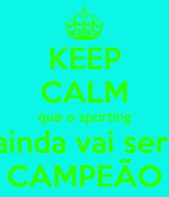 Poster: KEEP CALM que o sporting ainda vai ser  CAMPEÃO