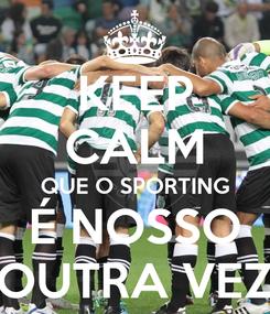 Poster: KEEP CALM QUE O SPORTING É NOSSO OUTRA VEZ