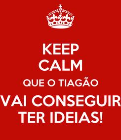 Poster: KEEP CALM QUE O TIAGÃO VAI CONSEGUIR TER IDEIAS!