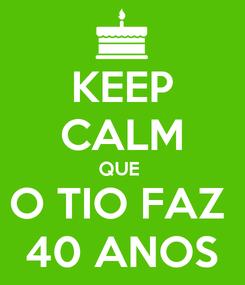 Poster: KEEP CALM QUE  O TIO FAZ  40 ANOS
